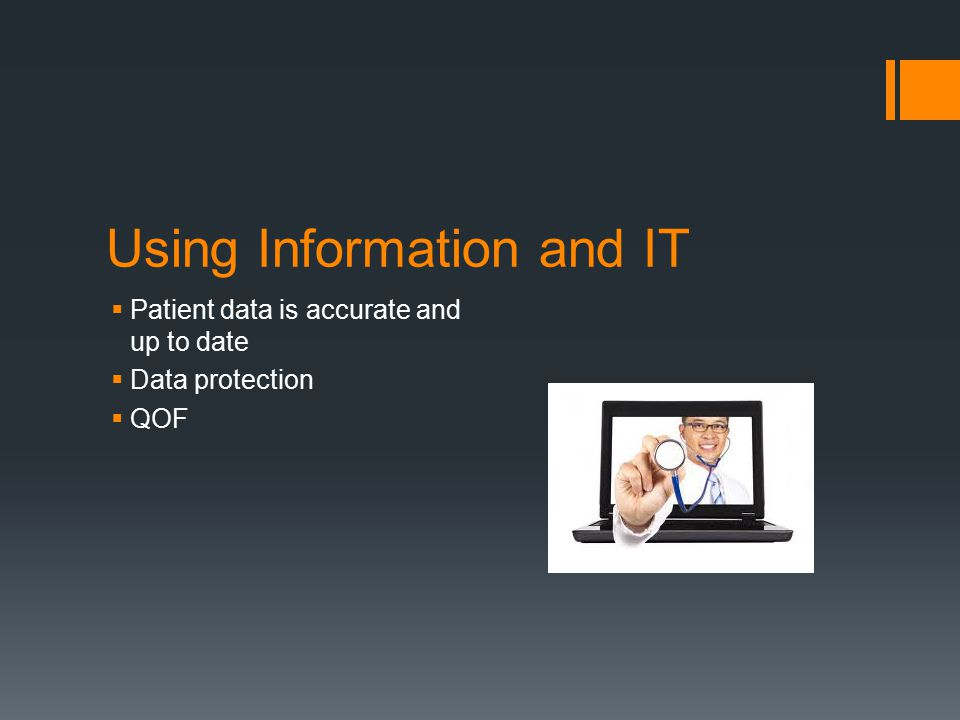 Using Information and IT  Patient data is accurate and up to date  Data protection  QOF