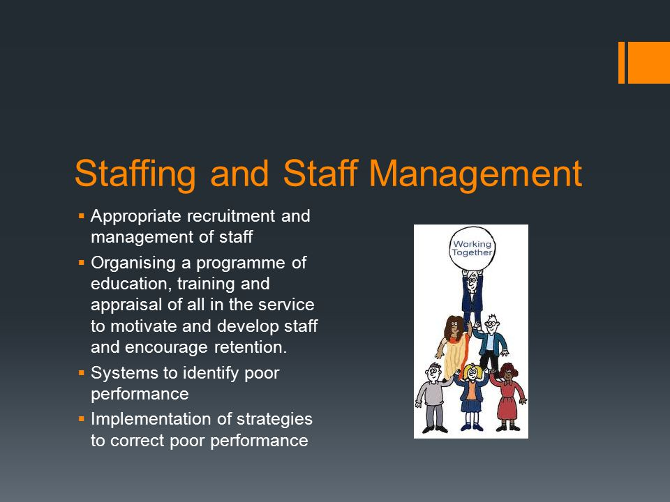 Staffing and Staff Management  Appropriate recruitment and management of staff  Organising a programme of education, training and appraisal of all i