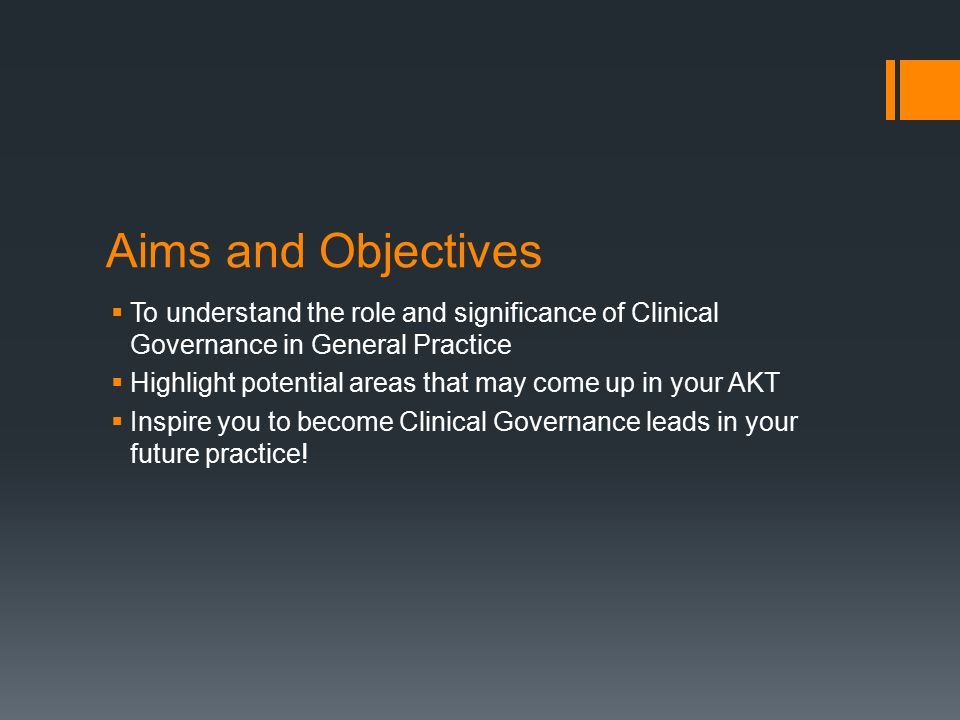 Aims and Objectives  To understand the role and significance of Clinical Governance in General Practice  Highlight potential areas that may come up