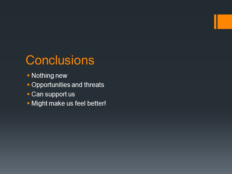 Conclusions  Nothing new  Opportunities and threats  Can support us  Might make us feel better!