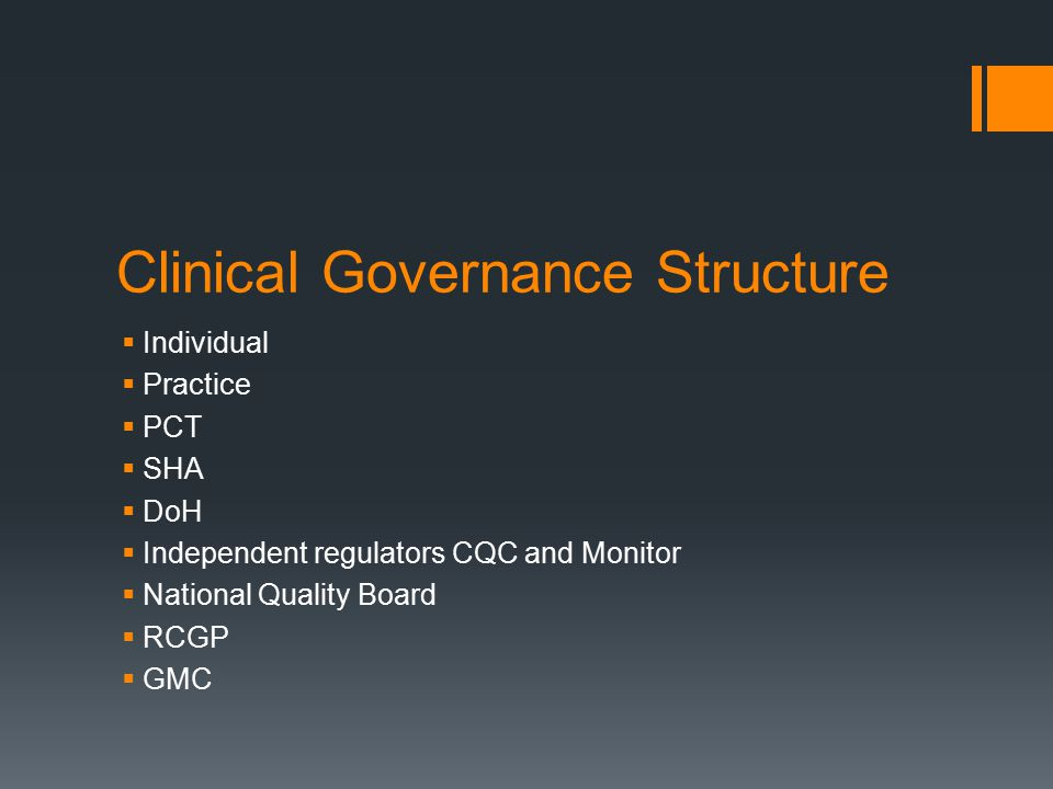 Clinical Governance Structure  Individual  Practice  PCT  SHA  DoH  Independent regulators CQC and Monitor  National Quality Board  RCGP  GMC