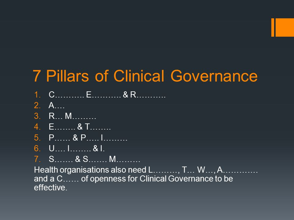 7 Pillars of Clinical Governance 1.Clinical Effectiveness and Research 2.Audit 3.Risk Management 4.Education and Training 5.Patient and Public Involvement 6.Using Information and IT 7.Staffing and Staff Management Health organisations also need Leadership, Team work, Accountability and a Culture of openness for Clinical Governance to be effective.