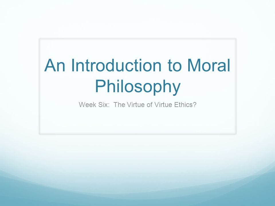 An Introduction to Moral Philosophy Week Six: The Virtue of Virtue Ethics