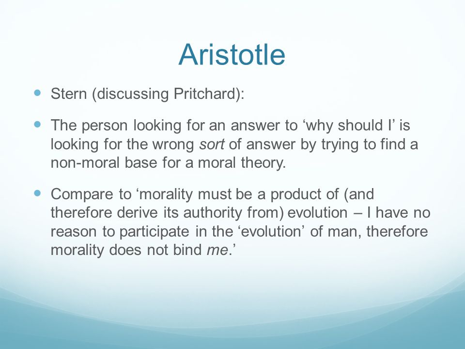 Aristotle Stern (discussing Pritchard): The person looking for an answer to 'why should I' is looking for the wrong sort of answer by trying to find a non-moral base for a moral theory.