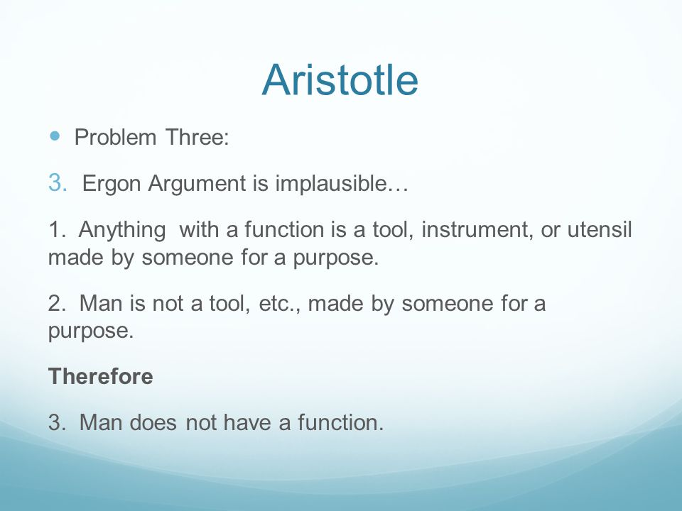 Aristotle Problem Three: 3. Ergon Argument is implausible… 1. Anything with a function is a tool, instrument, or utensil made by someone for a purpose