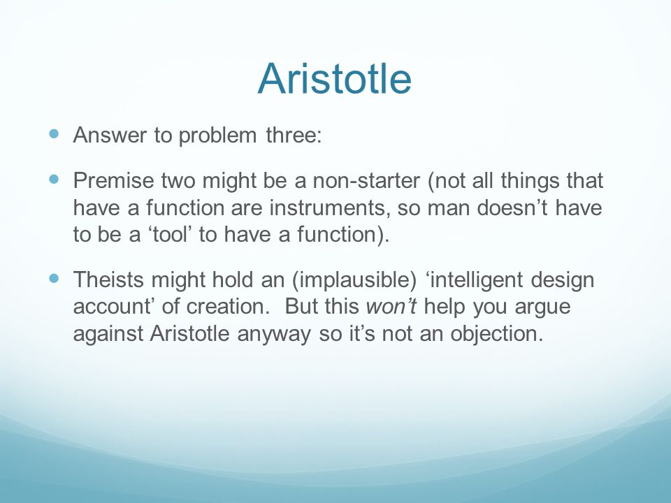 Aristotle Answer to problem three: Premise two might be a non-starter (not all things that have a function are instruments, so man doesn't have to be