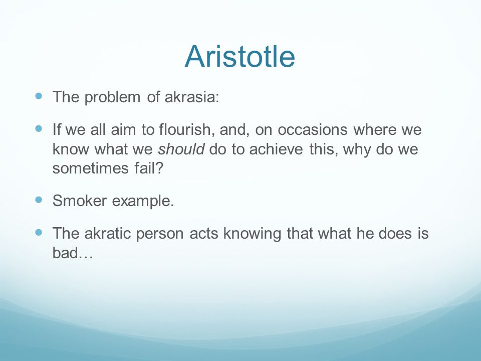 Aristotle The problem of akrasia: If we all aim to flourish, and, on occasions where we know what we should do to achieve this, why do we sometimes fail.