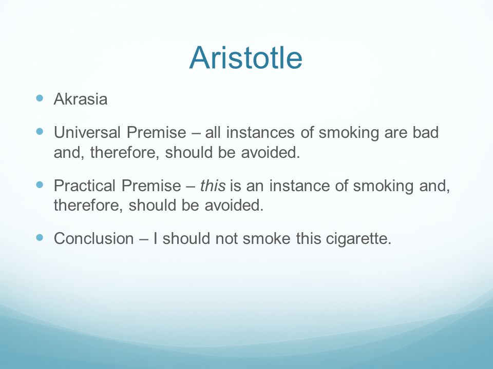 Aristotle Akrasia Universal Premise – all instances of smoking are bad and, therefore, should be avoided.