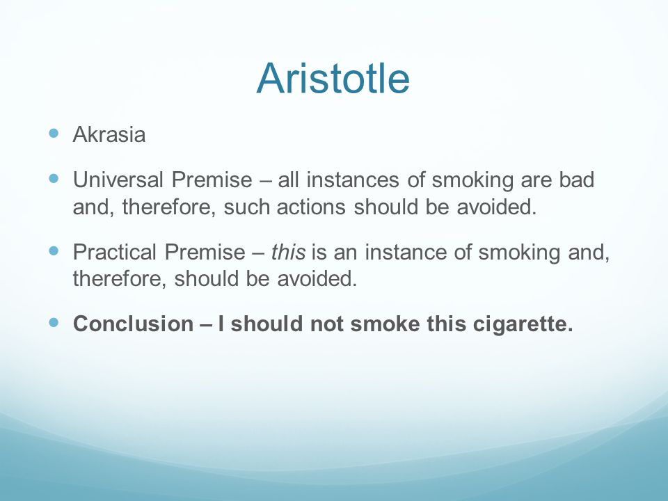 Aristotle Akrasia Universal Premise – all instances of smoking are bad and, therefore, such actions should be avoided. Practical Premise – this is an