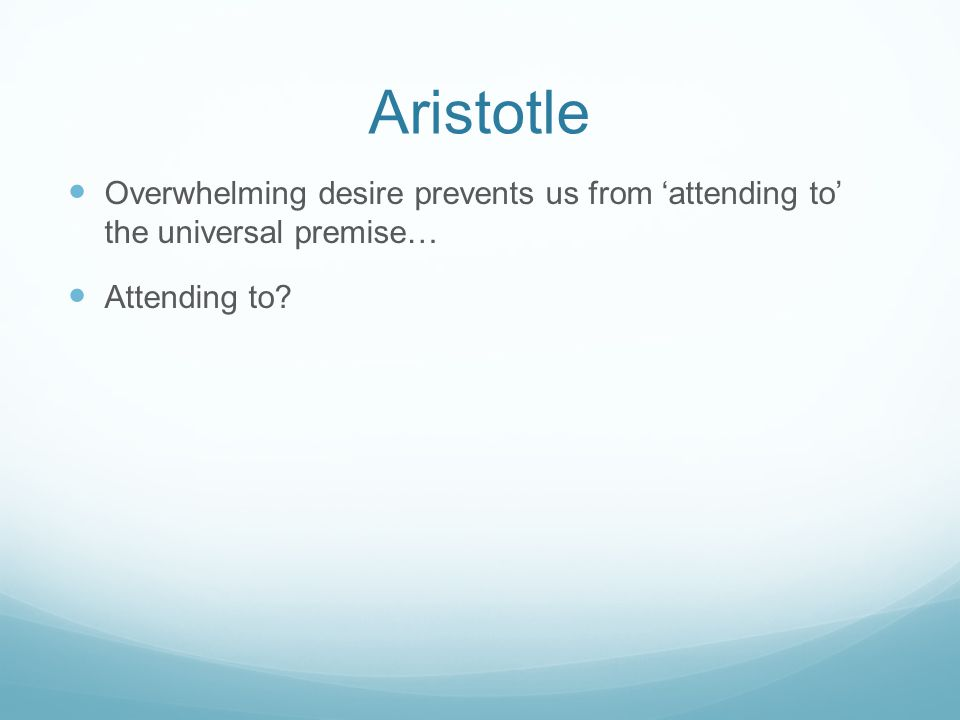 Aristotle Overwhelming desire prevents us from 'attending to' the universal premise… Attending to?
