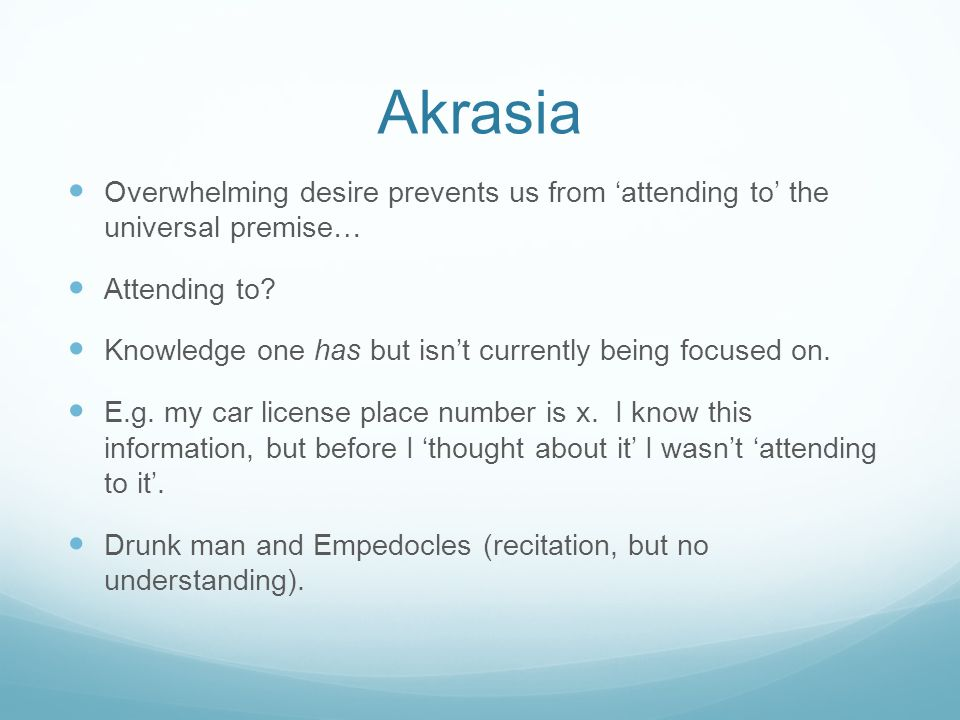 Akrasia Overwhelming desire prevents us from 'attending to' the universal premise… Attending to.