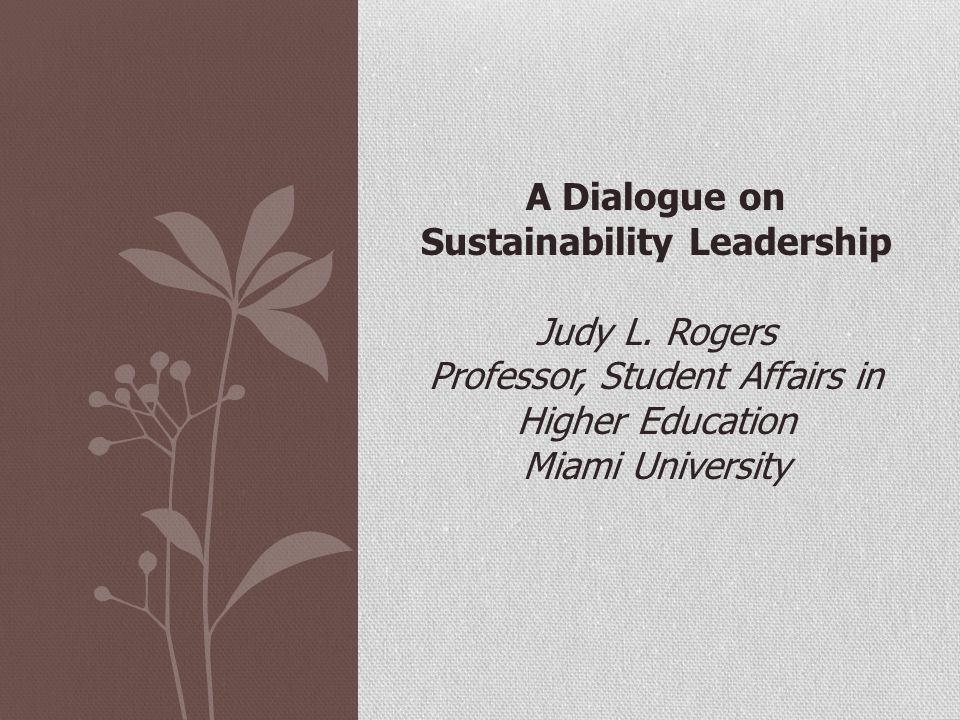 A Dialogue on Sustainability Leadership Judy L. Rogers Professor, Student Affairs in Higher Education Miami University