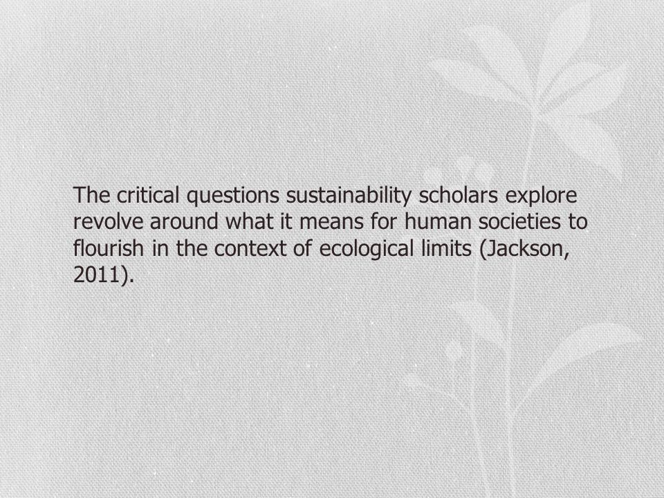 The critical questions sustainability scholars explore revolve around what it means for human societies to flourish in the context of ecological limit