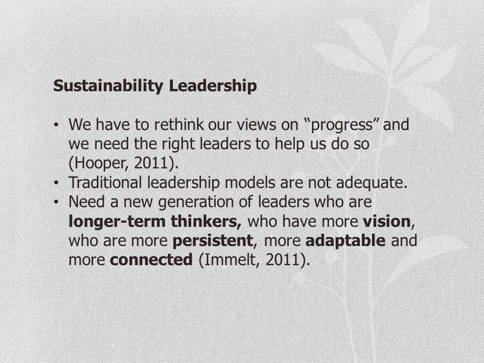 "Sustainability Leadership We have to rethink our views on ""progress"" and we need the right leaders to help us do so (Hooper, 2011). Traditional leader"