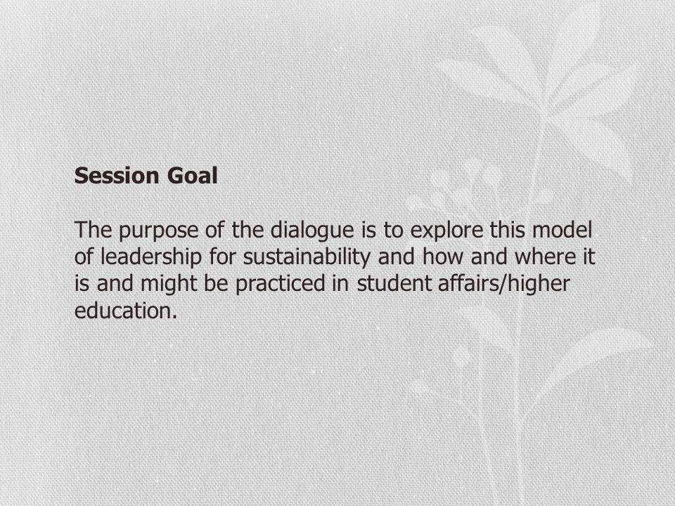 Session Goal The purpose of the dialogue is to explore this model of leadership for sustainability and how and where it is and might be practiced in s