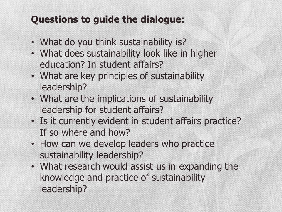 Questions to guide the dialogue: What do you think sustainability is? What does sustainability look like in higher education? In student affairs? What