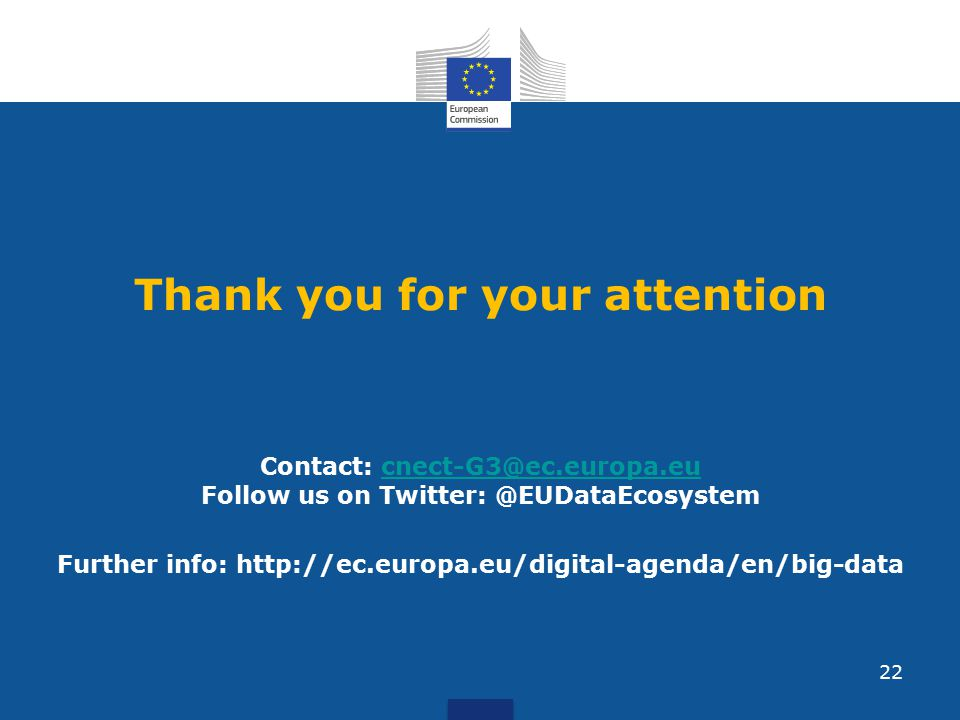 Thank you for your attention Contact: cnect-G3@ec.europa.eu Follow us on Twitter: @EUDataEcosystemcnect-G3@ec.europa.eu Further info: http://ec.europa