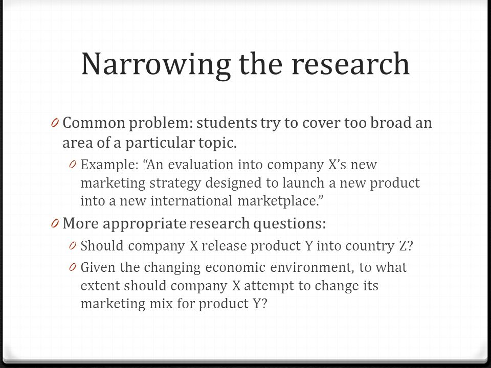 Narrowing the research 0 Common problem: students try to cover too broad an area of a particular topic.