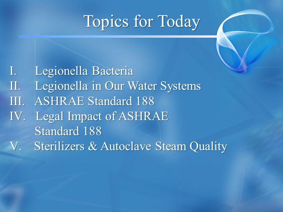 Topics for Today I. Legionella Bacteria II. Legionella in Our Water Systems III. ASHRAE Standard 188 IV. Legal Impact of ASHRAE Standard 188 Standard