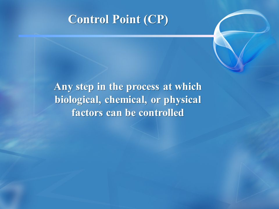 A step in a process at which control can be applied and is essential to: Eliminate the hazard Eliminate the hazard Prevent it from harming people Prevent it from harming people Critical Control Point (CCP)