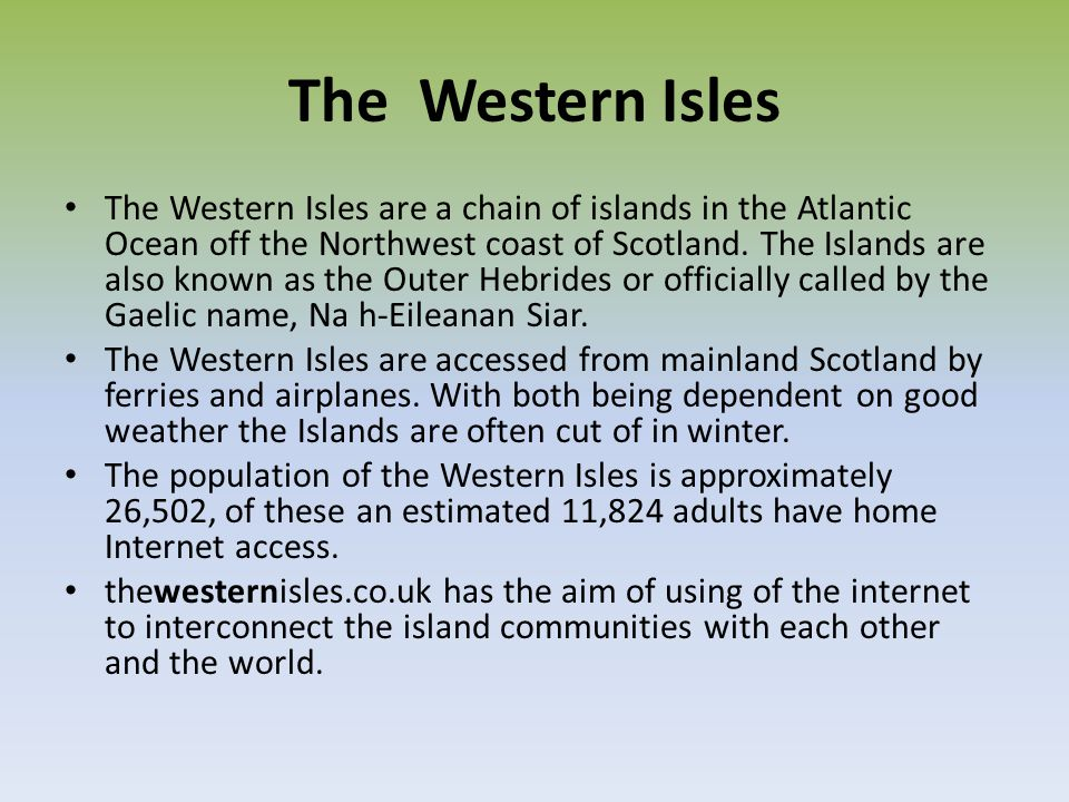The Western Isles The Western Isles are a chain of islands in the Atlantic Ocean off the Northwest coast of Scotland. The Islands are also known as th