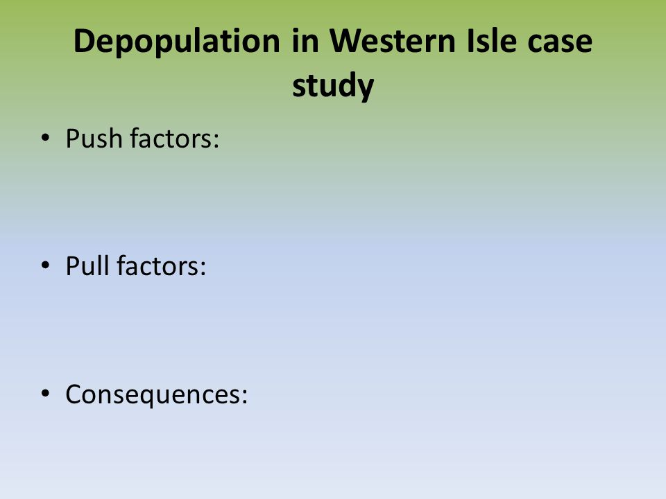 Depopulation in Western Isle case study Push factors: Pull factors: Consequences: