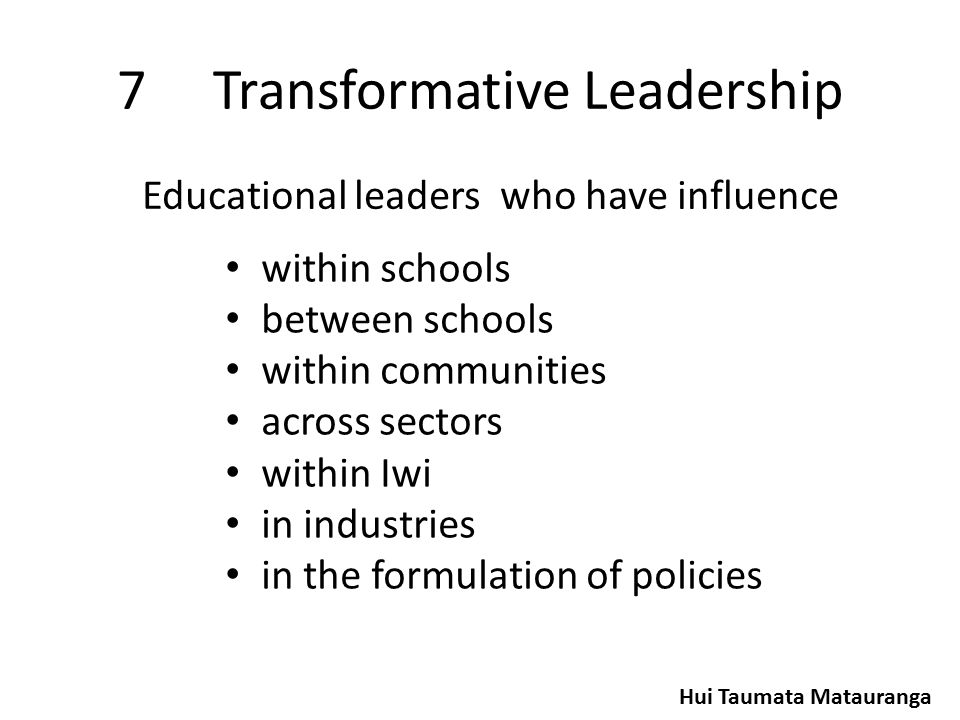 7Transformative Leadership within schools between schools within communities across sectors within Iwi in industries in the formulation of policies Educational leaders who have influence Hui Taumata Matauranga