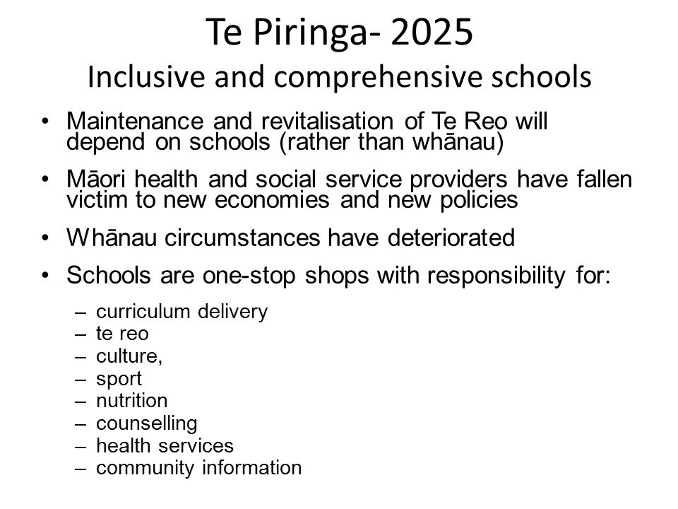 Te Piringa- 2025 Inclusive and comprehensive schools Maintenance and revitalisation of Te Reo will depend on schools (rather than whānau) Māori health and social service providers have fallen victim to new economies and new policies Whānau circumstances have deteriorated Schools are one-stop shops with responsibility for: –curriculum delivery –te reo –culture, –sport –nutrition –counselling –health services –community information