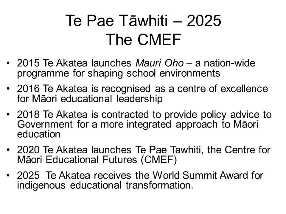Te Pae Tāwhiti – 2025 The CMEF 2015 Te Akatea launches Mauri Oho – a nation-wide programme for shaping school environments 2016 Te Akatea is recognised as a centre of excellence for Māori educational leadership 2018 Te Akatea is contracted to provide policy advice to Government for a more integrated approach to Māori education 2020 Te Akatea launches Te Pae Tawhiti, the Centre for Māori Educational Futures (CMEF) 2025 Te Akatea receives the World Summit Award for indigenous educational transformation.