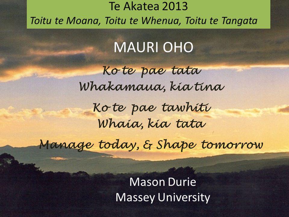 Ko te pae tata Whakamaua, kia tina Ko te pae tawhiti Whaia, kia tata Manage today, & Shape tomorrow Te Akatea 2013 Toitu te Moana, Toitu te Whenua, Toitu te Tangata Mason Durie Massey University MAURI OHO
