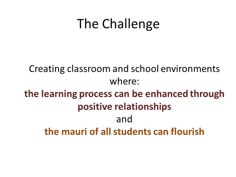 The Challenge Creating classroom and school environments where: the learning process can be enhanced through positive relationships and the mauri of all students can flourish