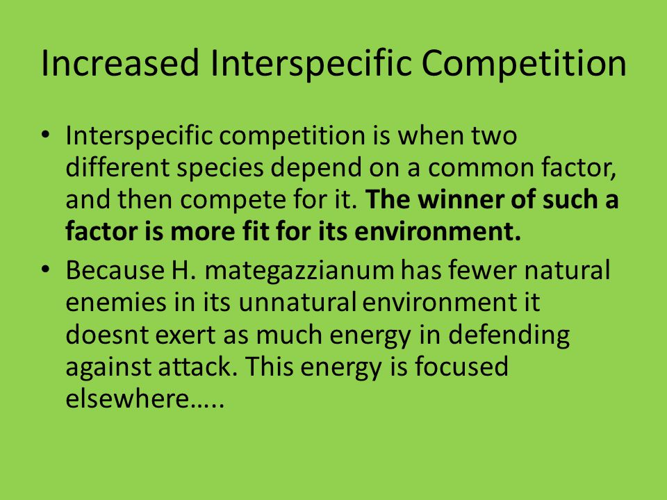 Increased Interspecific Competition Interspecific competition is when two different species depend on a common factor, and then compete for it.
