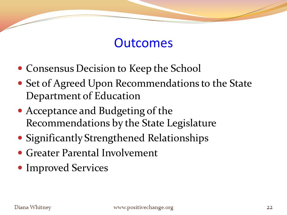 Outcomes Consensus Decision to Keep the School Set of Agreed Upon Recommendations to the State Department of Education Acceptance and Budgeting of the Recommendations by the State Legislature Significantly Strengthened Relationships Greater Parental Involvement Improved Services Diana Whitney www.positivechange.org 22