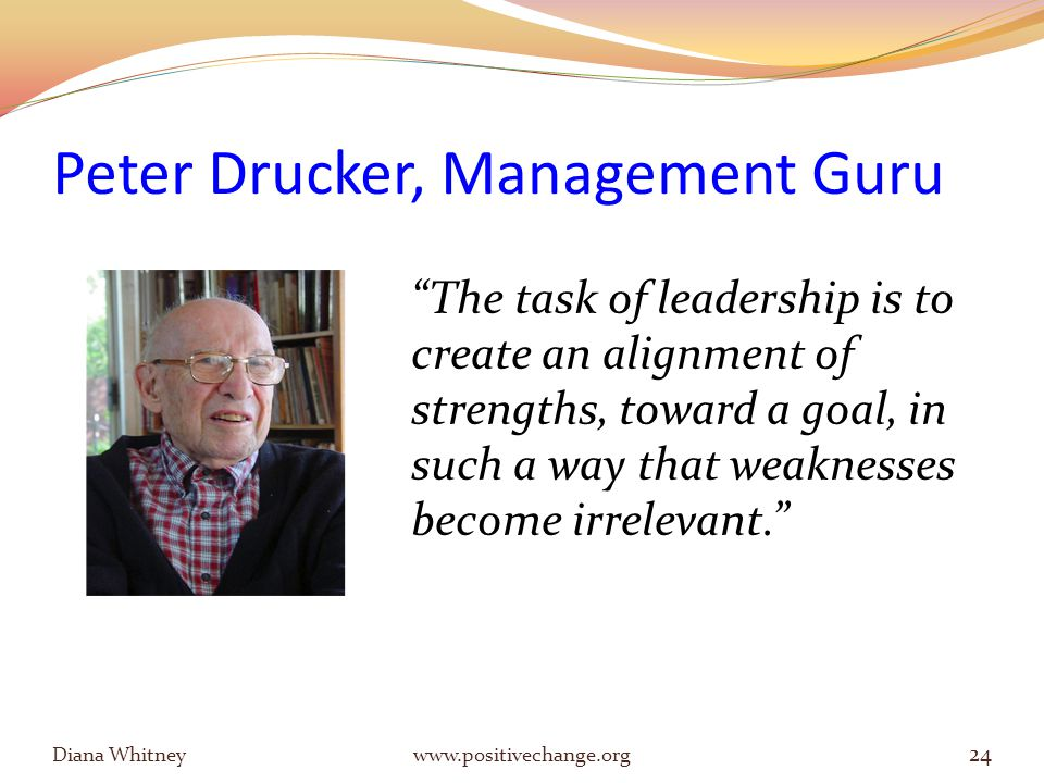 Peter Drucker, Management Guru Diana Whitney www.positivechange.org 24 The task of leadership is to create an alignment of strengths, toward a goal, in such a way that weaknesses become irrelevant.