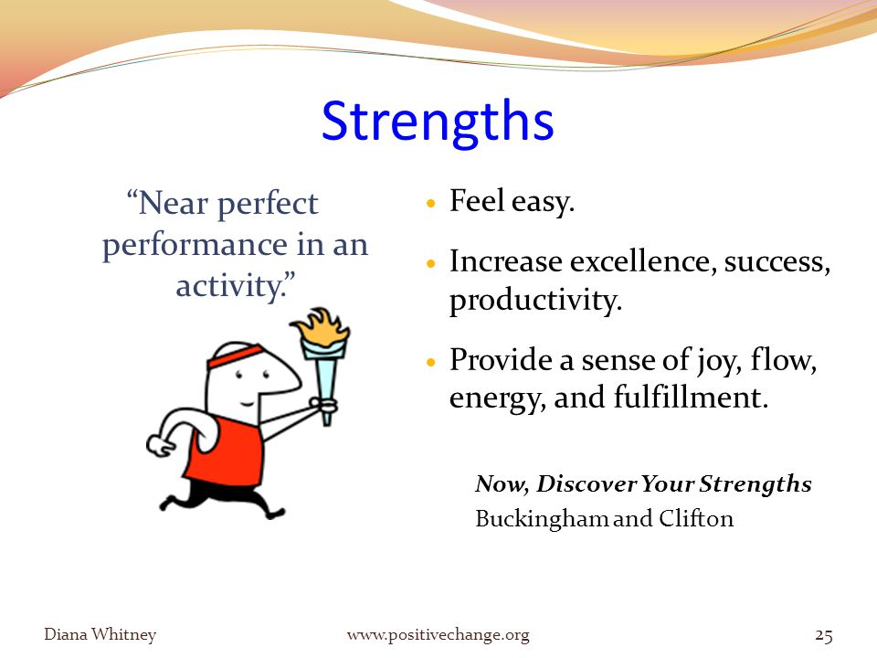 Strengths Diana Whitney www.positivechange.org 25 Near perfect performance in an activity. Feel easy.