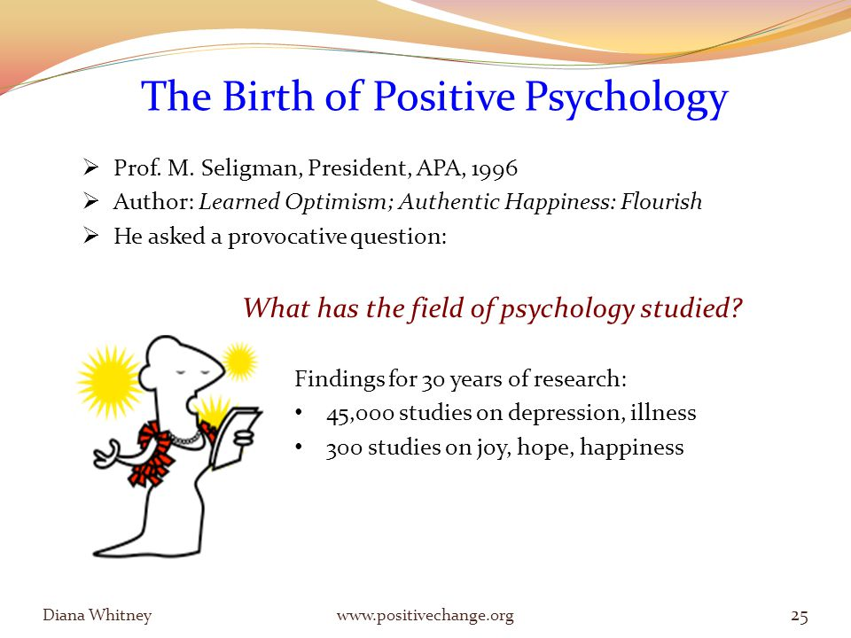 Diana Whitney www.positivechange.org 25 The Birth of Positive Psychology  Prof.