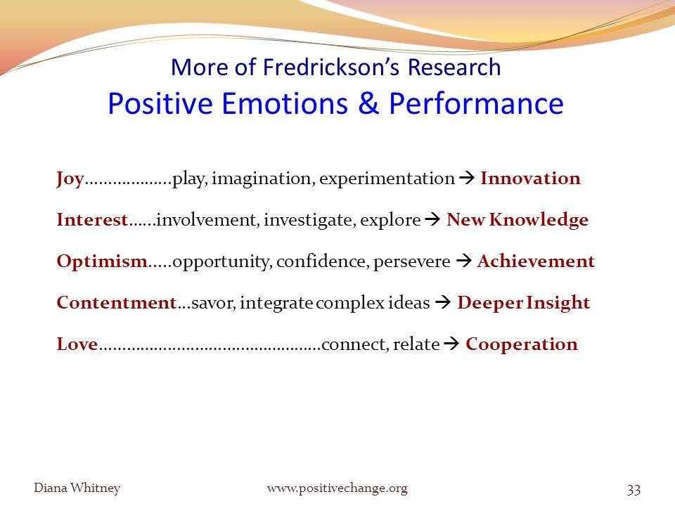 More of Fredrickson's Research Positive Emotions & Performance Joy……….……...play, imagination, experimentation  Innovation Interest…...involvement, investigate, explore  New Knowledge Optimism.....opportunity, confidence, persevere  Achievement Contentment...savor, integrate complex ideas  Deeper Insight Love……………..….……….………………connect, relate  Cooperation Diana Whitney www.positivechange.org 33