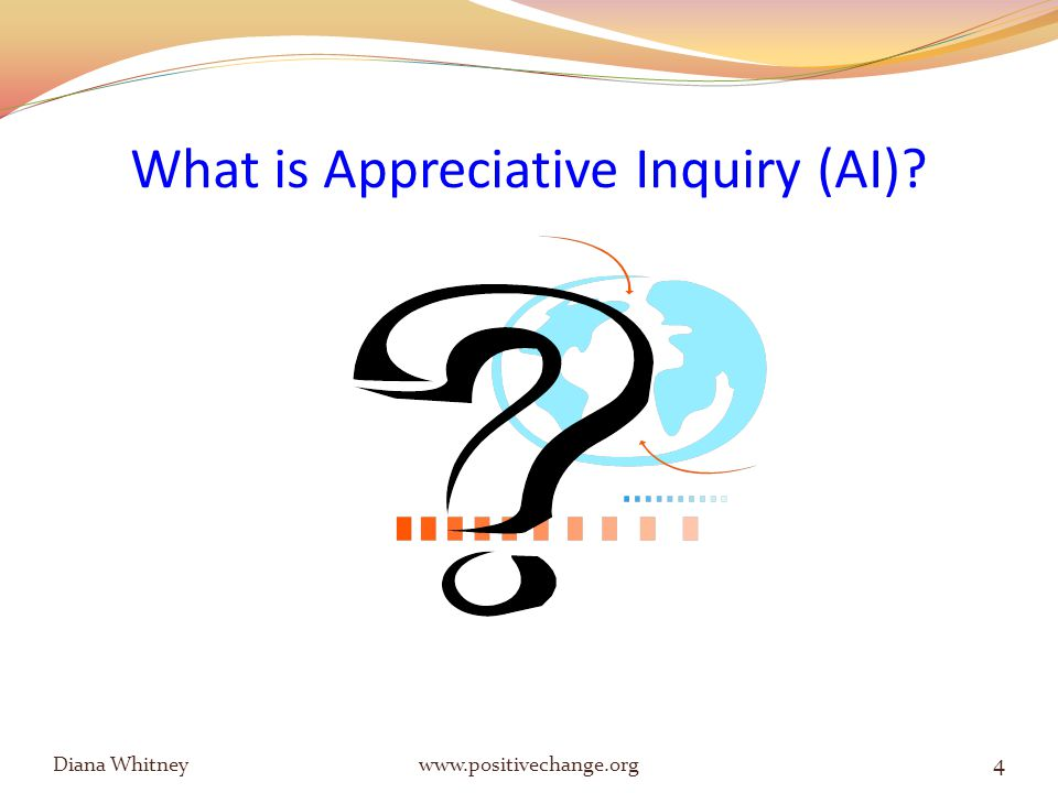 What is Appreciative Inquiry (AI) 4 Diana Whitney www.positivechange.org