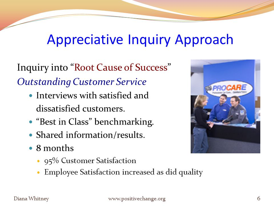 Appreciative Inquiry Approach Inquiry into Root Cause of Success Outstanding Customer Service Interviews with satisfied and dissatisfied customers.