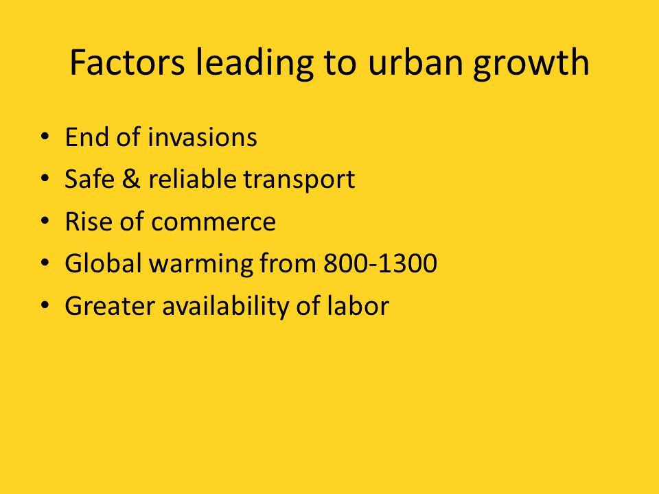 Factors leading to urban growth End of invasions Safe & reliable transport Rise of commerce Global warming from 800-1300 Greater availability of labor