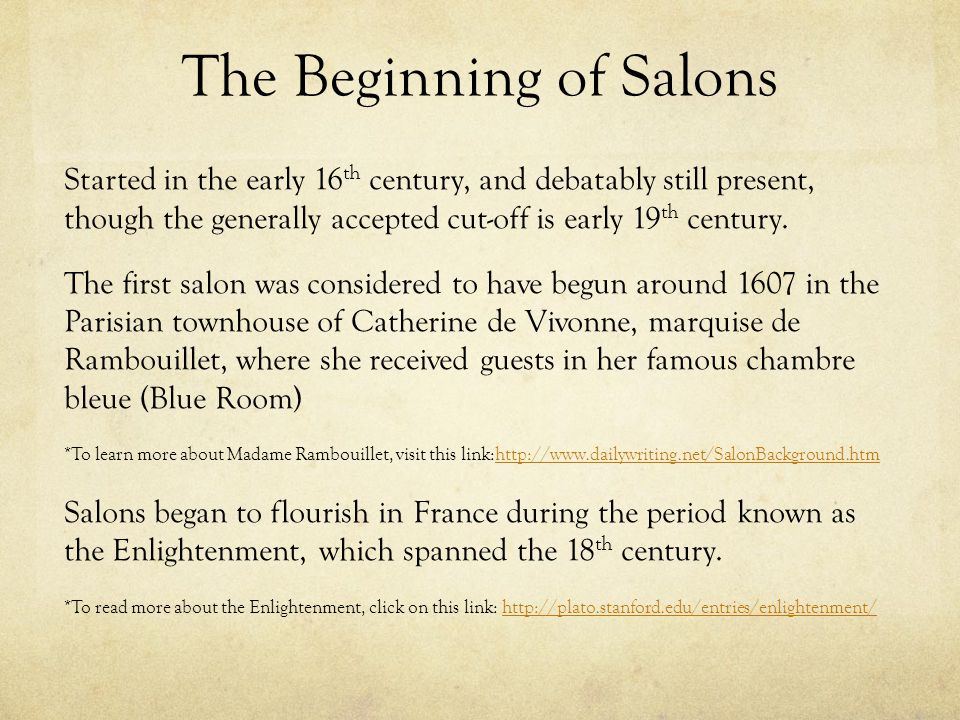 The Beginning of Salons Started in the early 16 th century, and debatably still present, though the generally accepted cut-off is early 19 th century.