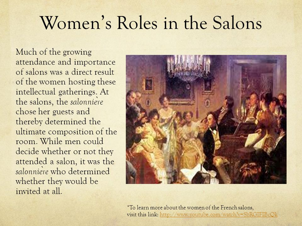 Women's Roles in the Salons Much of the growing attendance and importance of salons was a direct result of the women hosting these intellectual gather