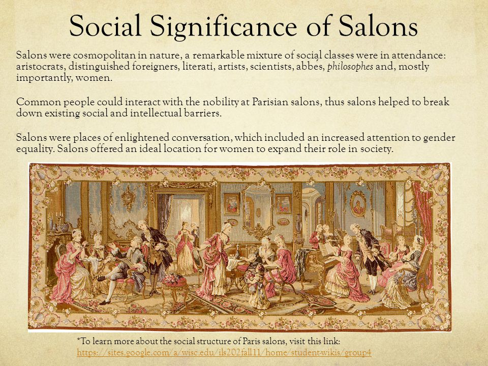 Social Significance of Salons Salons were cosmopolitan in nature, a remarkable mixture of social classes were in attendance: aristocrats, distinguished foreigners, literati, artists, scientists, abbes, philosophes and, mostly importantly, women.