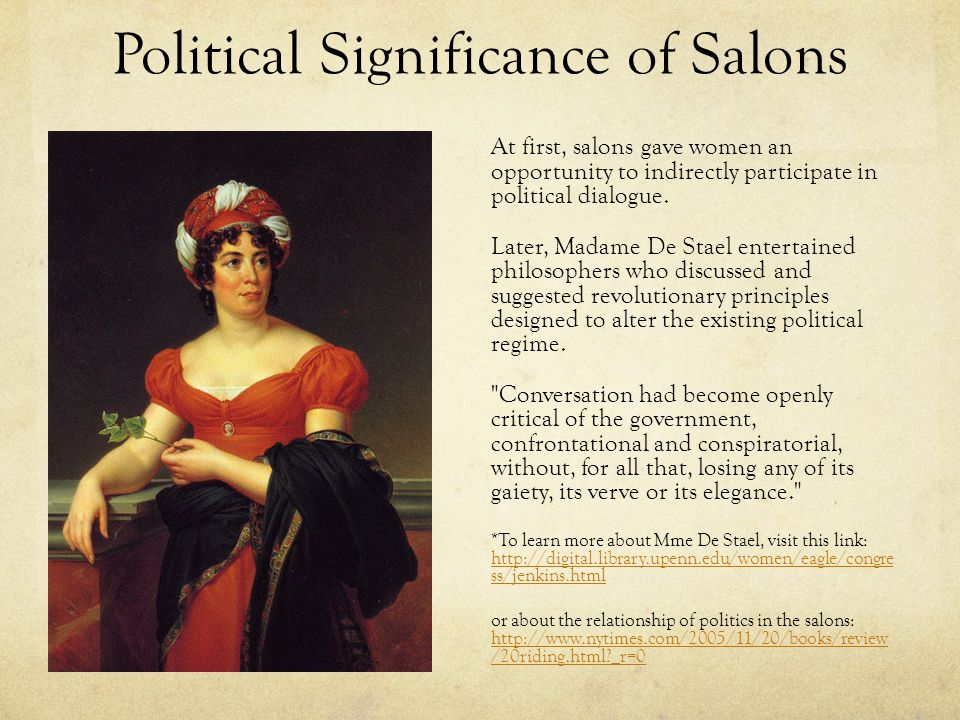 Political Significance of Salons At first, salons gave women an opportunity to indirectly participate in political dialogue. Later, Madame De Stael en
