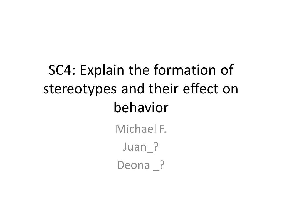 SC4: Explain the formation of stereotypes and their effect on behavior Michael F. Juan_ Deona _