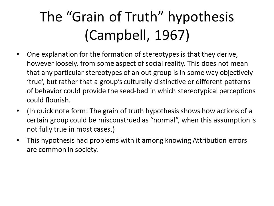 The Grain of Truth hypothesis (Campbell, 1967) One explanation for the formation of stereotypes is that they derive, however loosely, from some aspect of social reality.