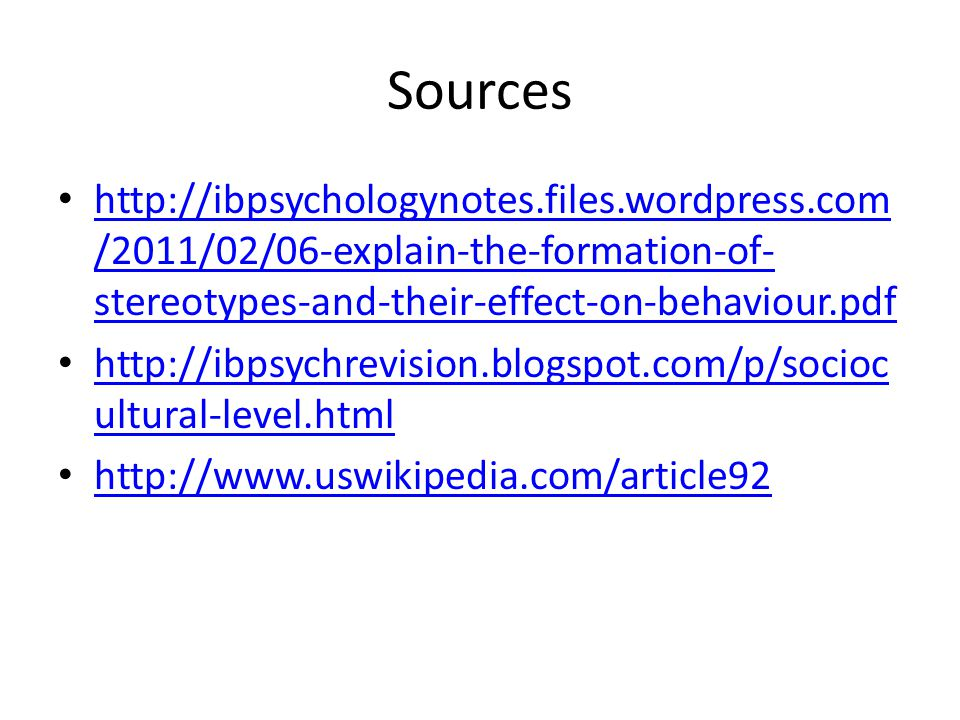 Sources http://ibpsychologynotes.files.wordpress.com /2011/02/06-explain-the-formation-of- stereotypes-and-their-effect-on-behaviour.pdf http://ibpsychologynotes.files.wordpress.com /2011/02/06-explain-the-formation-of- stereotypes-and-their-effect-on-behaviour.pdf http://ibpsychrevision.blogspot.com/p/socioc ultural-level.html http://ibpsychrevision.blogspot.com/p/socioc ultural-level.html http://www.uswikipedia.com/article92