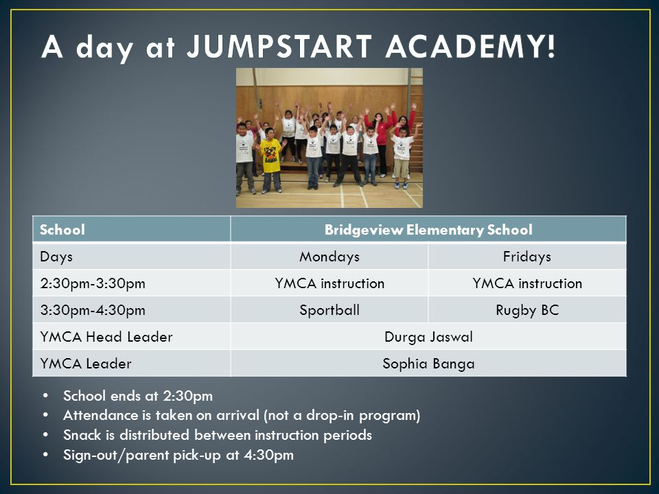SchoolBridgeview Elementary School DaysMondaysFridays 2:30pm-3:30pmYMCA instruction 3:30pm-4:30pmSportballRugby BC YMCA Head LeaderDurga Jaswal YMCA LeaderSophia Banga School ends at 2:30pm Attendance is taken on arrival (not a drop-in program) Snack is distributed between instruction periods Sign-out/parent pick-up at 4:30pm
