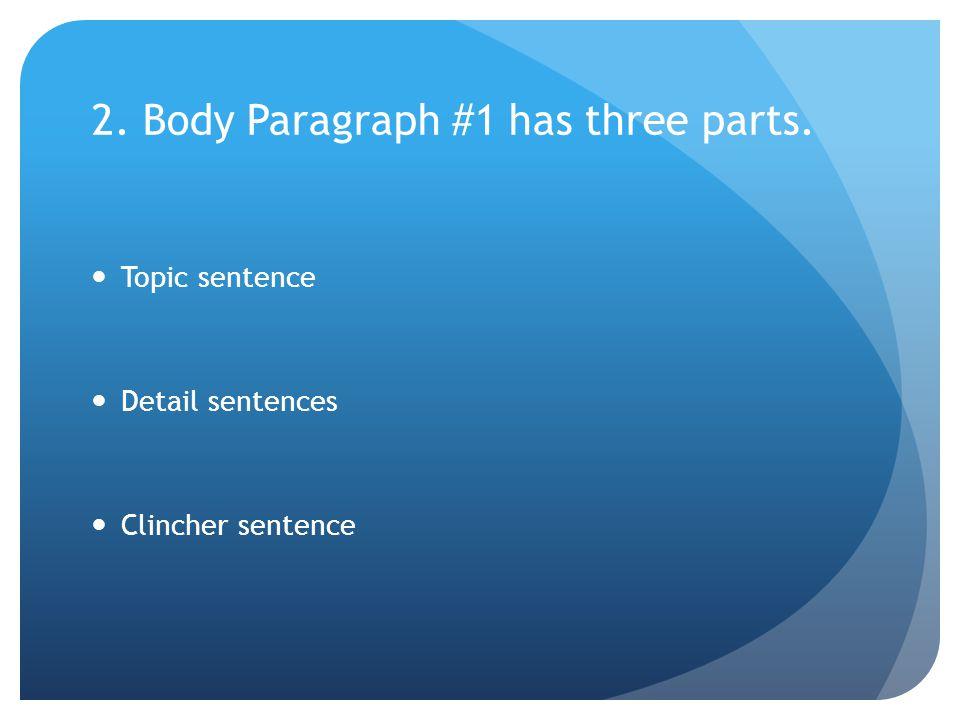 2. Body Paragraph #1 has three parts. Topic sentence Detail sentences Clincher sentence