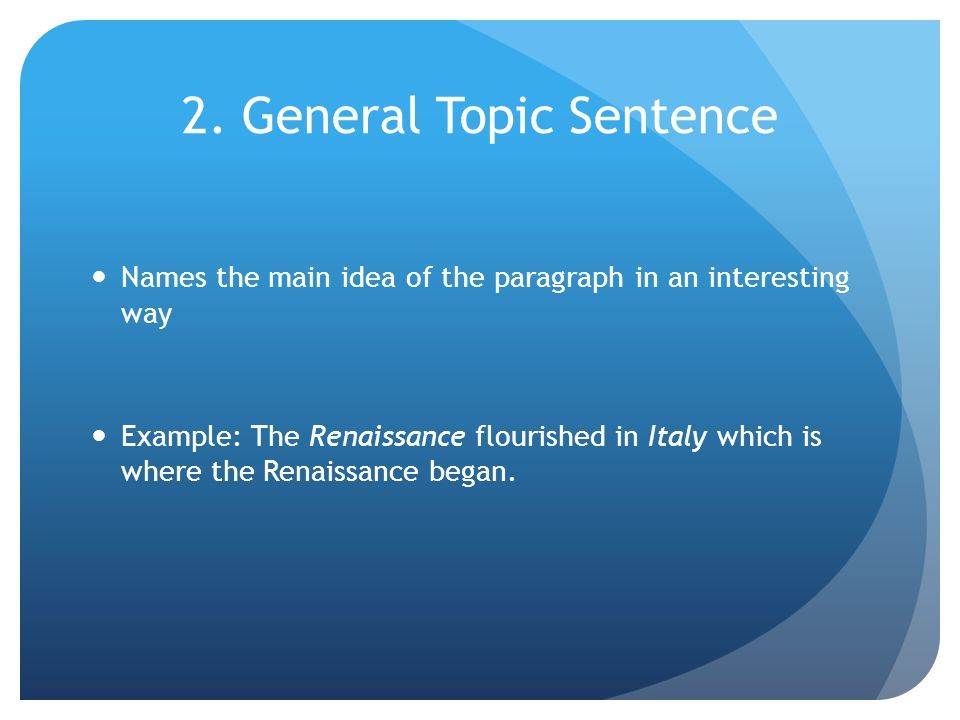 2. General Topic Sentence Names the main idea of the paragraph in an interesting way Example: The Renaissance flourished in Italy which is where the R